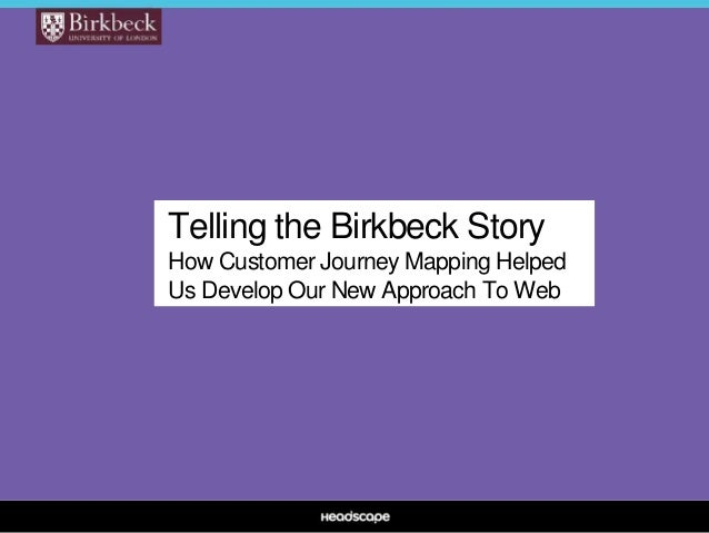 Telling the Birkbeck Story How Customer Journey Mapping Helped Us Develop Our New Approach To Web