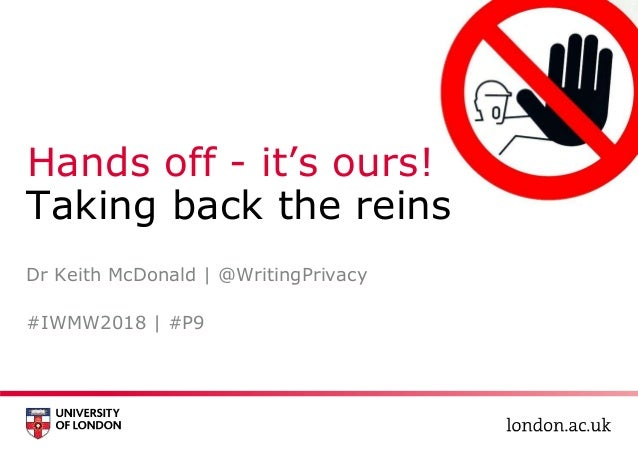 Hands off - it's ours! Taking back the reins #IWMW2018 | #P9 Dr Keith McDonald | @WritingPrivacy