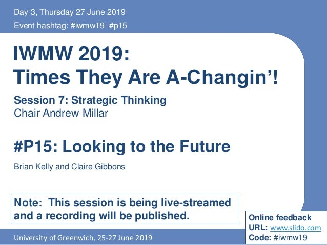 IWMW 2019: Times They Are A-Changin'! Session 7: Strategic Thinking Chair Andrew Millar Event hashtag: #iwmw19 #p15 Univer...