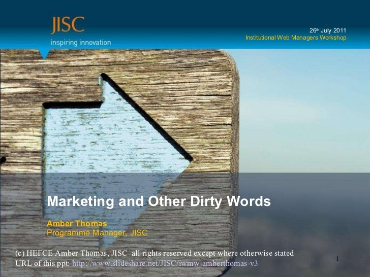 Marketing and Other Dirty Words Amber Thomas Programme Manager, JISC 26 th  July 2011 Institutional Web Managers Workshop ...