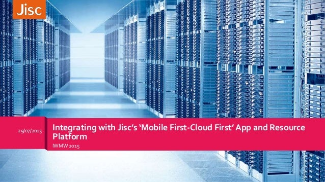 IWMW 2015 29/07/2015 Integrating with Jisc's 'Mobile First-Cloud First' App and Resource Platform