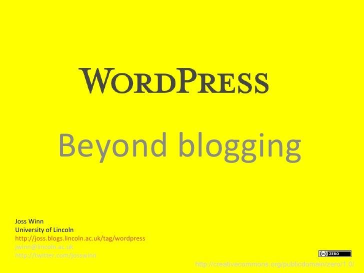 Beyond blogging Joss Winn University of Lincoln http://joss.blogs.lincoln.ac.uk/tag/wordpress jwinn@lincoln.ac.uk http://t...