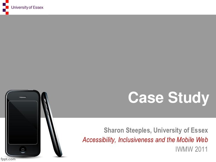 Case Study       Sharon Steeples, University of EssexAccessibility, Inclusiveness and the Mobile Web                      ...