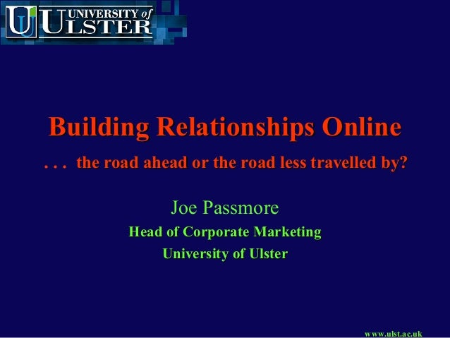 www.ulst.ac.ukwww.ulst.ac.uk Building Relationships OnlineBuilding Relationships Online … the road ahead or the road less ...