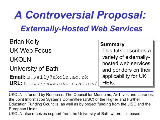 A Controversial Proposal: Externally-Hosted Web Services Brian Kelly UK Web Focus UKOLN University of Bath UKOLN is funded...
