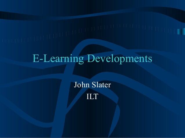 E-Learning Developments John Slater ILT