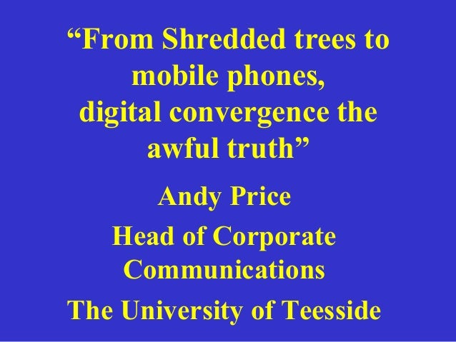 """""""From Shredded trees to mobile phones, digital convergence the awful truth"""" Andy Price Head of Corporate Communications Th..."""