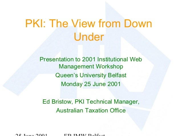 PKI: The View from Down Under Presentation to 2001 Institutional Web Management Workshop Queen's University Belfast Monday...