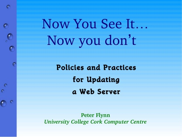 NowYouSeeIt… Nowyoudon't Policies and Practices for Updating a Web Server PeterFlynn UniversityCollegeCorkComp...