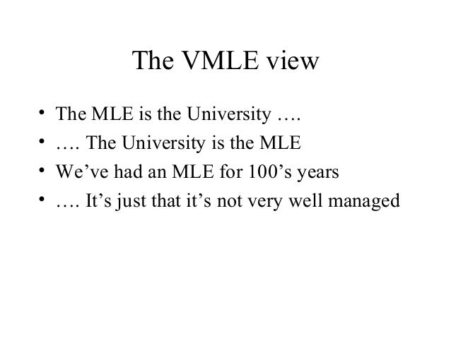 The VMLE view • The MLE is the University …. • …. The University is the MLE • We've had an MLE for 100's years • …. It's j...
