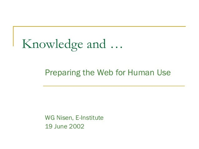 Knowledge and … Preparing the Web for Human Use WG Nisen, E-Institute 19 June 2002