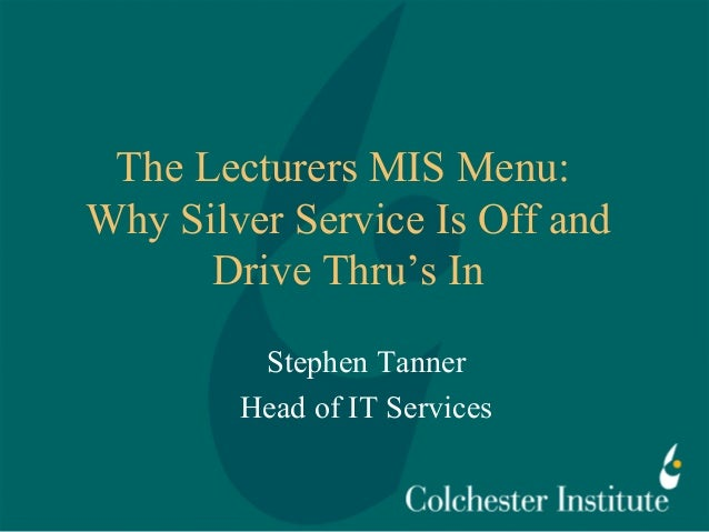 The Lecturers MIS Menu: Why Silver Service Is Off and Drive Thru's In Stephen Tanner Head of IT Services