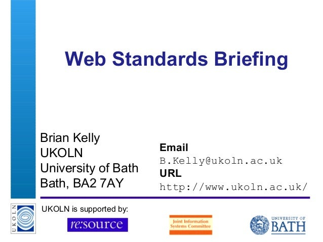 A centre of expertise in digital information management Web Standards Briefing Brian Kelly UKOLN University of Bath Bath, ...