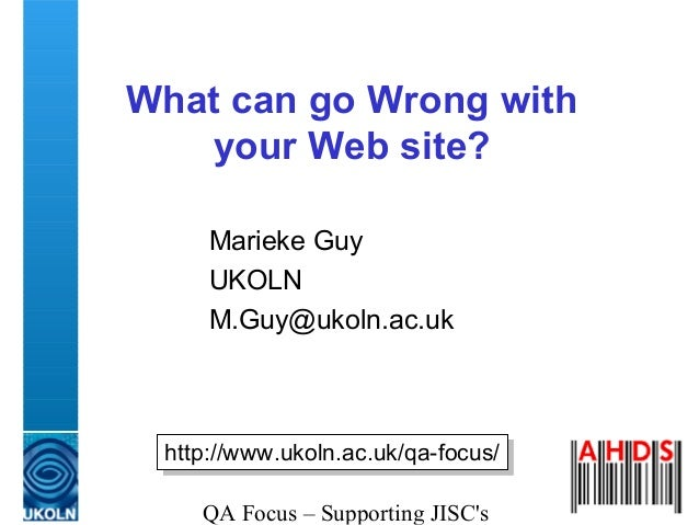 QA Focus – Supporting JISC's What can go Wrong with your Web site? Marieke Guy UKOLN M.Guy@ukoln.ac.uk http://www.ukoln.ac...
