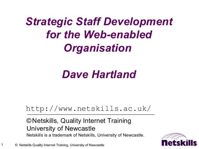 1 © Netskills Quality Internet Training, University of Newcastle Strategic Staff Development for the Web-enabled Organisat...