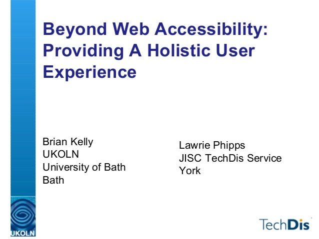 Beyond Web Accessibility: Providing A Holistic User Experience Brian Kelly UKOLN University of Bath Bath Lawrie Phipps JIS...