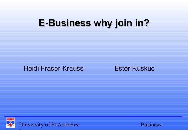 University of St Andrews Business E-Business why join in?E-Business why join in? Heidi Fraser-Krauss Ester Ruskuc