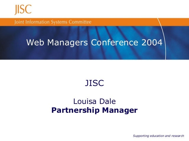 Supporting education and research Web Managers Conference 2004 JISC Louisa Dale Partnership Manager