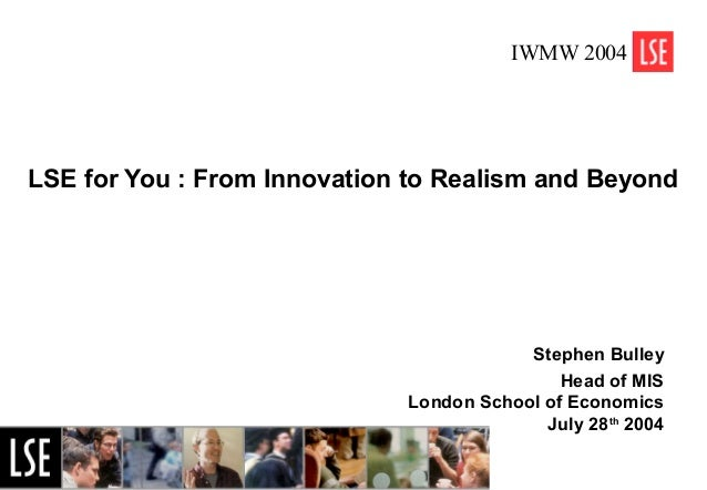 1 LSE for You : From Innovation to Realism and Beyond Stephen Bulley Head of MIS London School of Economics July 28th 2004...