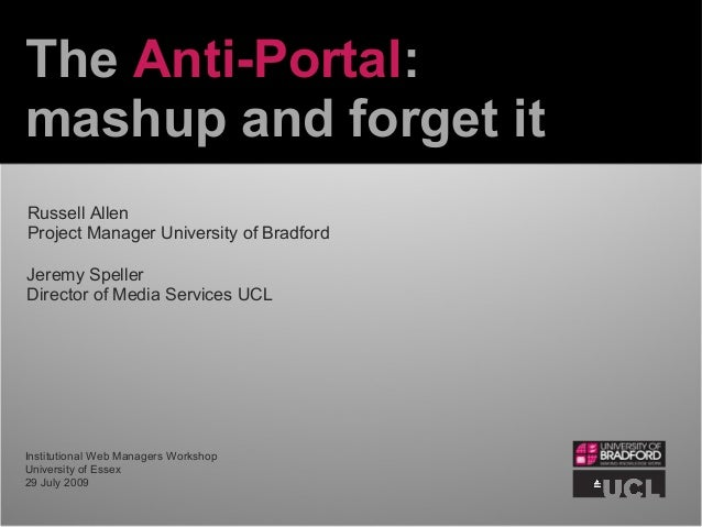 The Anti-Portal: mashup and forget it Jeremy Speller Director of Media Services UCL Russell Allen Project Manager Universi...