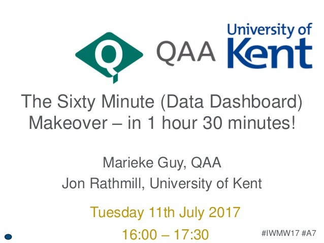 #IWMW17 #A7 The Sixty Minute (Data Dashboard) Makeover – in 1 hour 30 minutes! Marieke Guy, QAA Jon Rathmill, University o...