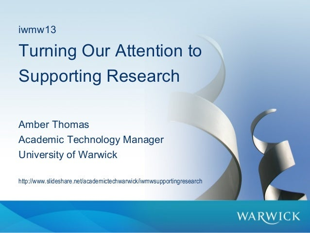 iwmw13Turning Our Attention toSupporting ResearchAmber ThomasAcademic Technology ManagerUniversity of Warwickhttp://www.sl...
