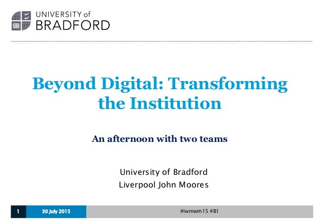 Beyond Digital: Transforming the Institution An afternoon with two teams University of Bradford Liverpool John Moores 30 J...