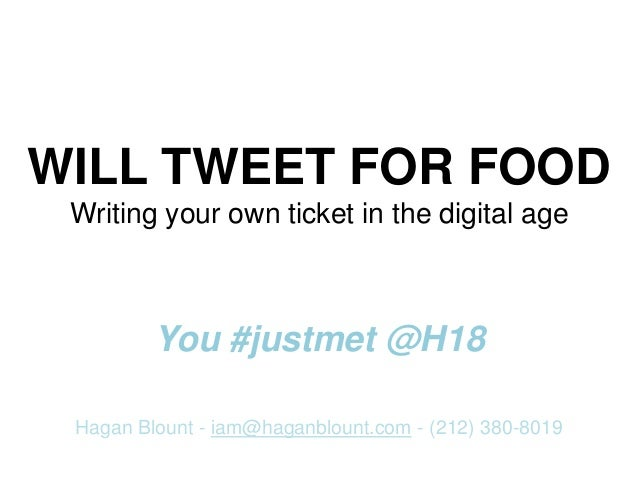 WILL TWEET FOR FOOD Writing your own ticket in the digital age You #justmet @H18 Hagan Blount - iam@haganblount.com - (212...
