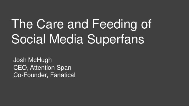 Josh McHugh CEO, Attention Span Co-Founder, Fanatical The Care and Feeding of Social Media Superfans