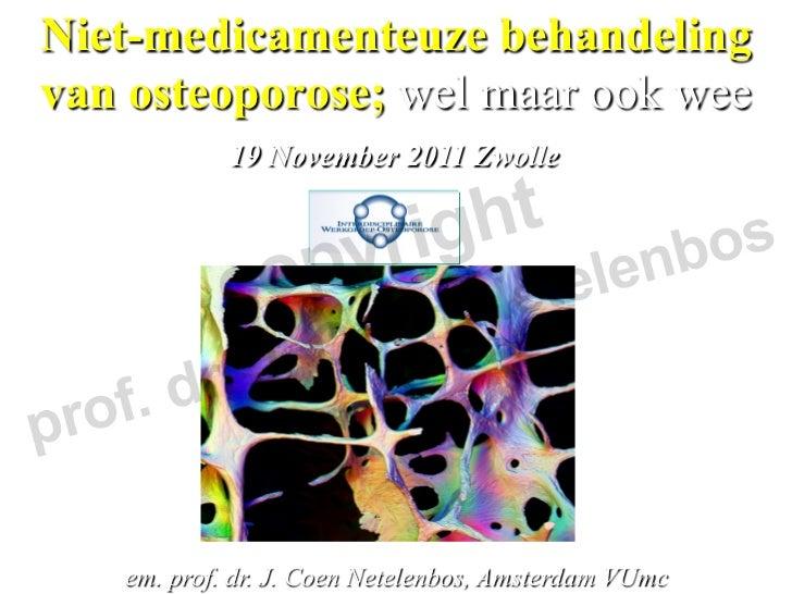 Niet-medicamenteuze behandelingvan osteoporose; wel maar ook wee            19 November 2011 Zwolle   em. prof. dr. J. Coe...