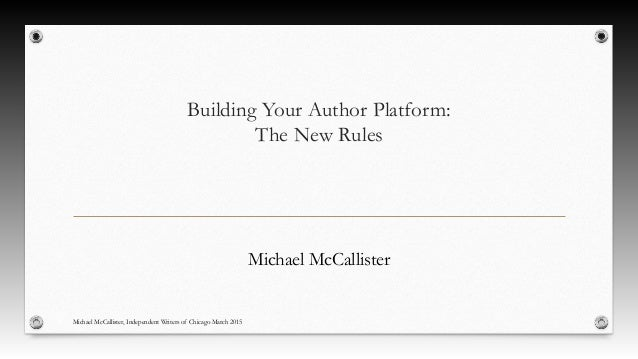 Building Your Author Platform: The New Rules Michael McCallister Michael McCallister, Independent Writers of Chicago March...