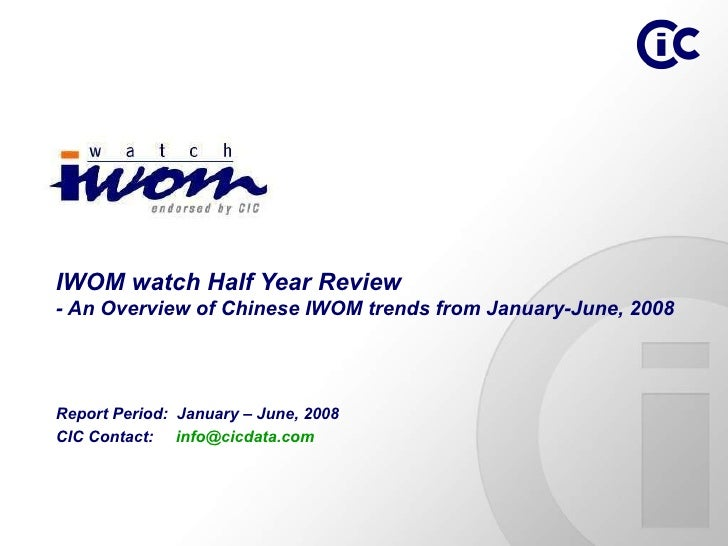 Report Period:  January – June, 2008 CIC Contact:  [email_address]   IWOM watch Half Year Review - An Overview of Chinese ...