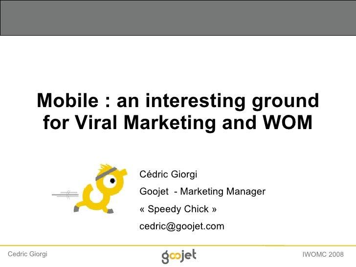 Mobile : an interesting ground for Viral Marketing and WOM Cédric Giorgi Goojet  - Marketing Manager « Speedy Chick »  [em...