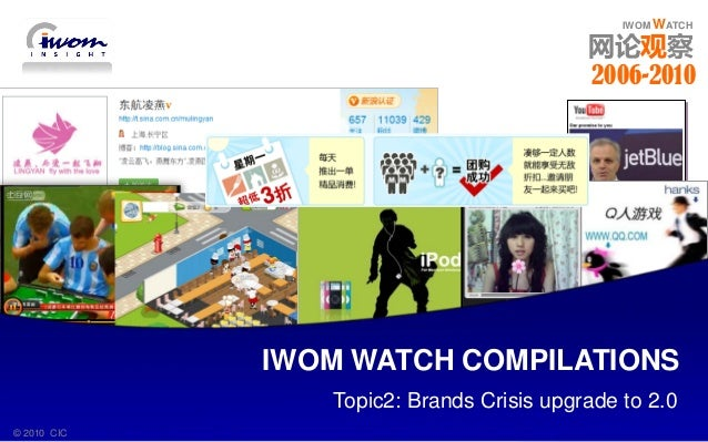 IWOM WATCH 2006 - 2010© 2010 CIC IWOM WATCH IWOM WATCH 网论观察 Topic2: Brands Crisis upgrade to 2.0 IWOM WATCH COMPILATIONS ©...