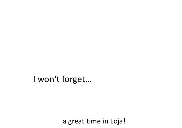 I won't forget…  a great time in Loja!