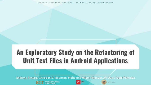 An Exploratory Study on the Refactoring of Unit Test Files in Android Applications Anthony Peruma, Christian D. Newman, Mo...