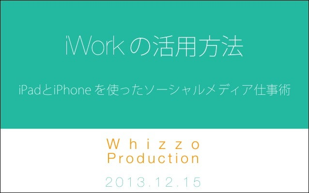 iWork の活用方法 iPadとiPhone を使ったソーシャルメディア仕事術  W h i z z o Production 2013.12.15