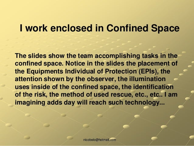 nicobelo@hotmail.com The slides show the team accomplishing tasks in the confined space. Notice in the slides the placemen...