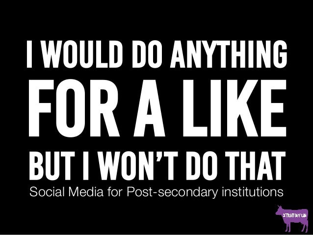 I would do anything for a like but I won't do thatSocial Media for Post-secondary institutions
