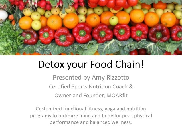 Detox your Food Chain! Presented by Amy Rizzotto Certified Sports Nutrition Coach & Owner and Founder, MOARfit Customized ...