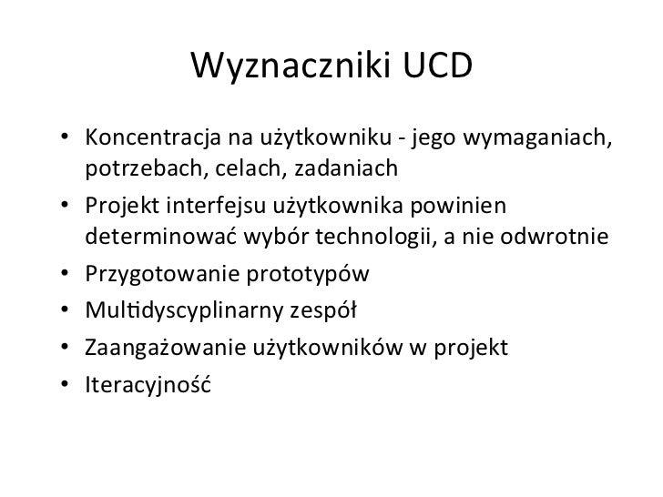 Wyznaczniki UCD • Koncentracja na użytkowniku -‐ jego wymaganiach,    potrzebach, celach, zadaniach...