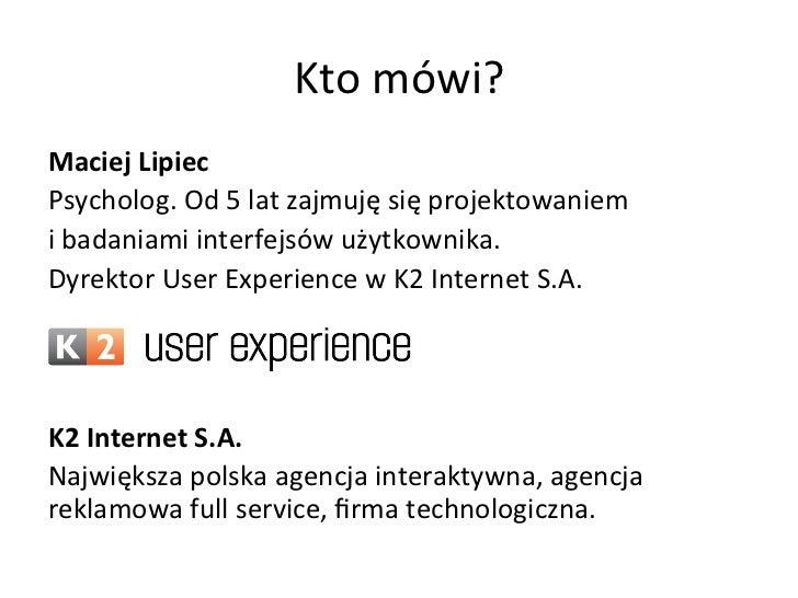 Kto mówi? Maciej Lipiec Psycholog. Od 5 lat zajmuję się projektowaniem  i badaniami interfejsó...