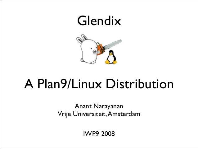 Glendix  A Plan9/Linux Distribution Anant Narayanan Vrije Universiteit, Amsterdam IWP9 2008