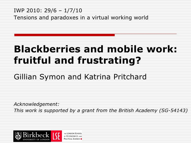 Blackberries and mobile work:  fruitful and frustrating? Gillian Symon and Katrina Pritchard Acknowledgement: This work is...