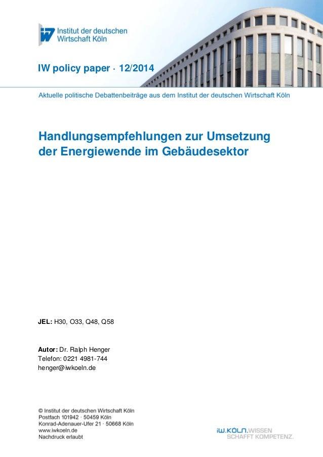 IW policy paper · 12/2014  Handlungsempfehlungen zur Umsetzung  der Energiewende im Gebäudesektor  JEL: H30, O33, Q48, Q58...