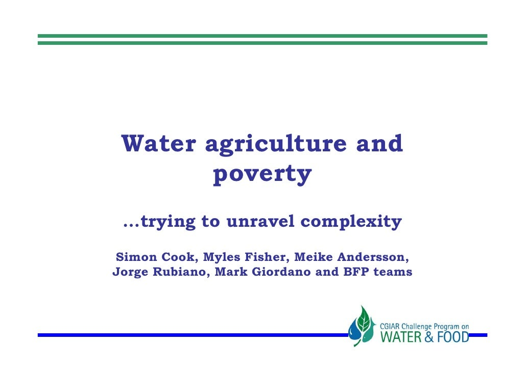 Water agriculture and         poverty  …trying to unravel complexity Simon Cook, Myles Fisher, Meike Andersson, Jorge Rubi...