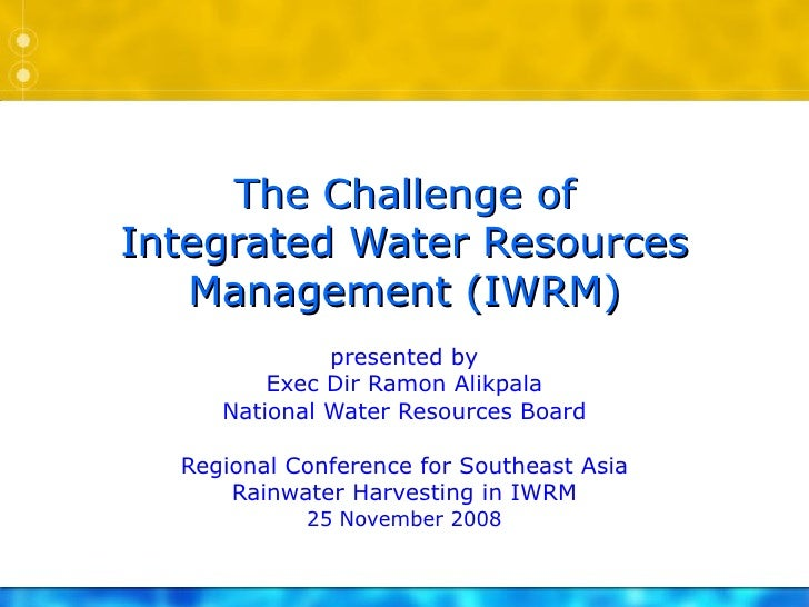 The Challenge of Integrated Water Resources Management (IWRM) presented by Exec Dir Ramon Alikpala National Water Resource...