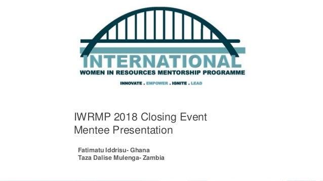 IWRMP 2018 Closing Event Mentee Presentation 1 Fatimatu Iddrisu- Ghana Taza Dalise Mulenga- Zambia