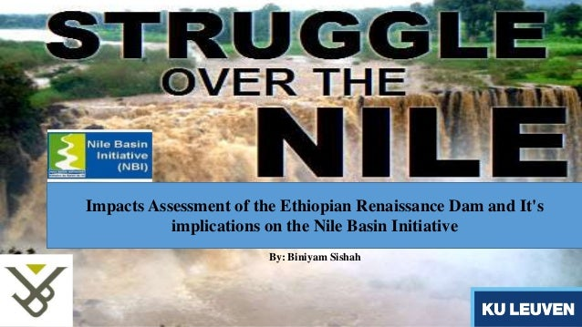Impacts Assessment of the Ethiopian Renaissance Dam and It's  implications on the Nile Basin Initiative  By: Biniyam Sisha...