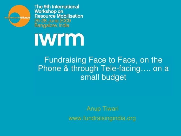 Fundraising Face to Face, on the Phone & through Tele-facing…. on a small budget Anup Tiwari  www.fundraisingindia.org
